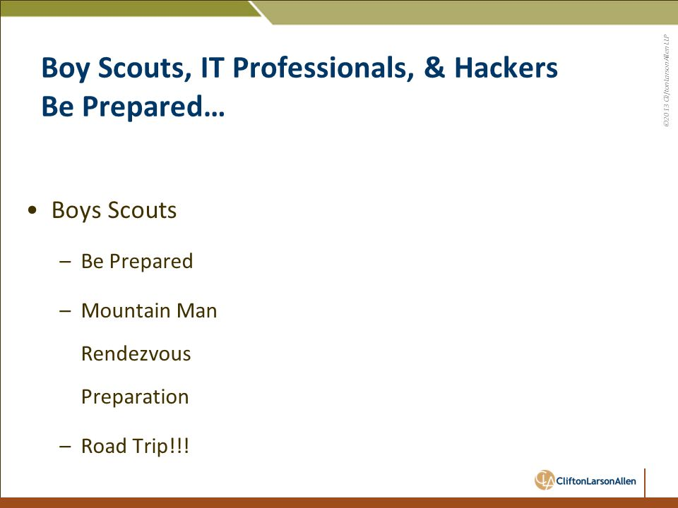 ©2013 CliftonLarsonAllen LLP Boy Scouts, IT Professionals, & Hackers Be Prepared… Boy Scouts –R-C Boy Scout Ranch –Daily Routine –Business as Usual…