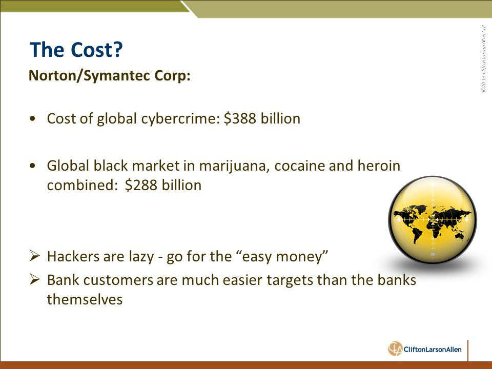 ©2013 CliftonLarsonAllen LLP The Cost? Norton/Symantec Corp: Cost of global cybercrime: $388 billion Global black market in marijuana, cocaine and her
