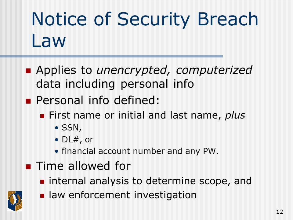 12 Notice of Security Breach Law Applies to unencrypted, computerized data including personal info Personal info defined: First name or initial and last name, plus SSN, DL#, or financial account number and any PW.
