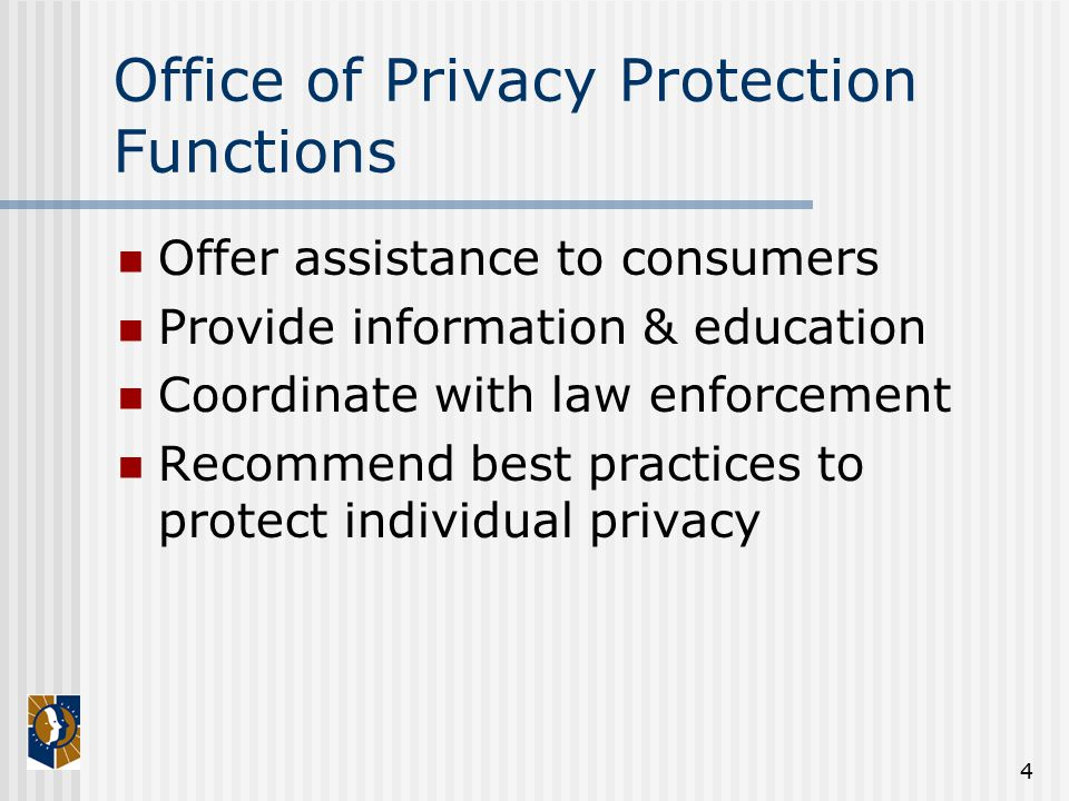4 Office of Privacy Protection Functions Offer assistance to consumers Provide information & education Coordinate with law enforcement Recommend best practices to protect individual privacy