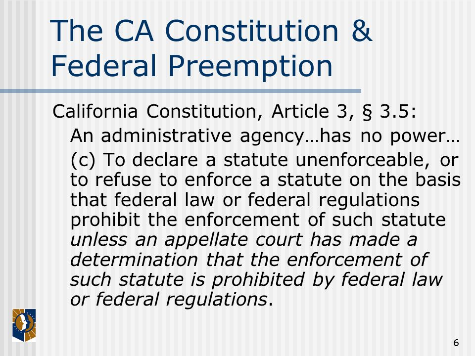 6 The CA Constitution & Federal Preemption California Constitution, Article 3, § 3.5: An administrative agency…has no power… (c) To declare a statute unenforceable, or to refuse to enforce a statute on the basis that federal law or federal regulations prohibit the enforcement of such statute unless an appellate court has made a determination that the enforcement of such statute is prohibited by federal law or federal regulations.