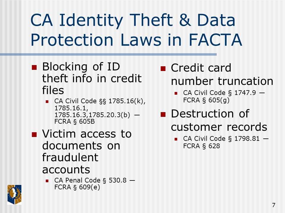 7 CA Identity Theft & Data Protection Laws in FACTA Blocking of ID theft info in credit files CA Civil Code §§ 1785.16(k), 1785.16.1, 1785.16.3,1785.20.3(b) — FCRA § 605B Victim access to documents on fraudulent accounts CA Penal Code § 530.8 — FCRA § 609(e) Credit card number truncation CA Civil Code § 1747.9 — FCRA § 605(g) Destruction of customer records CA Civil Code § 1798.81 — FCRA § 628