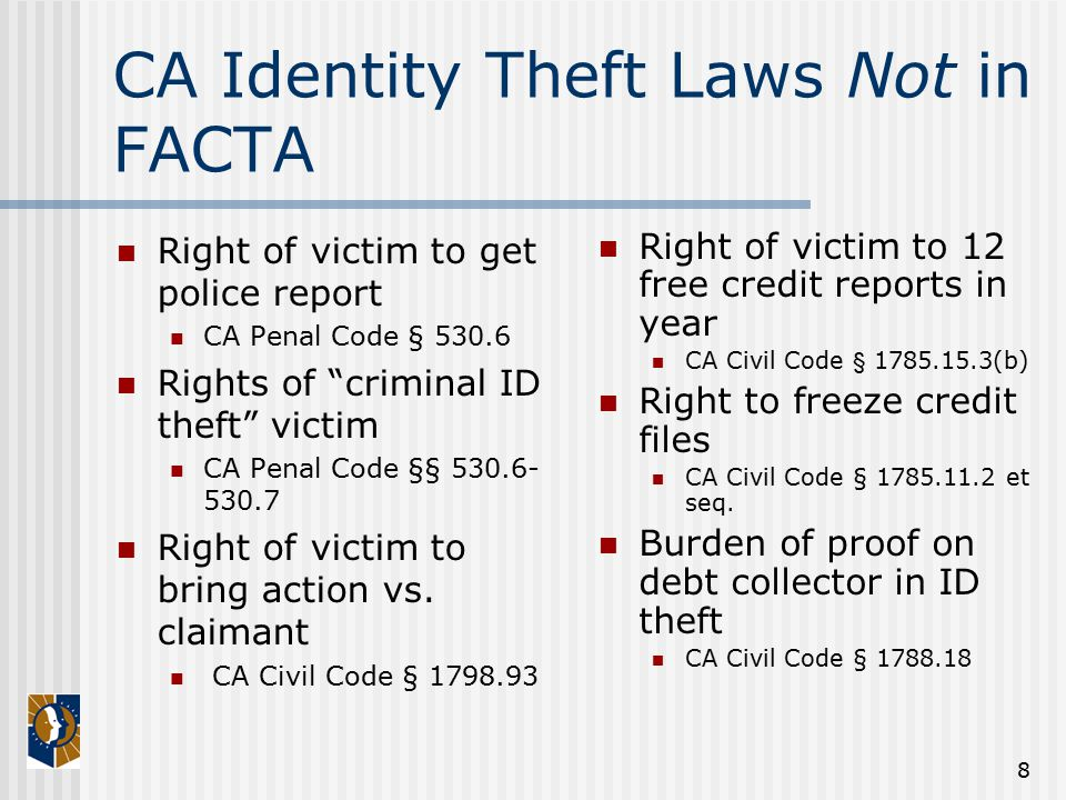 8 CA Identity Theft Laws Not in FACTA Right of victim to get police report CA Penal Code § 530.6 Rights of criminal ID theft victim CA Penal Code §§ 530.6- 530.7 Right of victim to bring action vs.