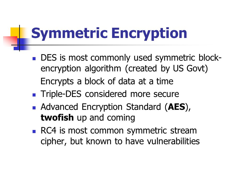 Symmetric Encryption DES is most commonly used symmetric block- encryption algorithm (created by US Govt) Encrypts a block of data at a time Triple-DE