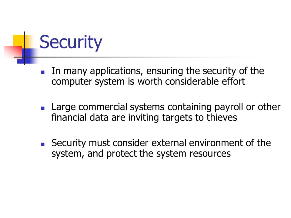 Security In many applications, ensuring the security of the computer system is worth considerable effort Large commercial systems containing payroll o