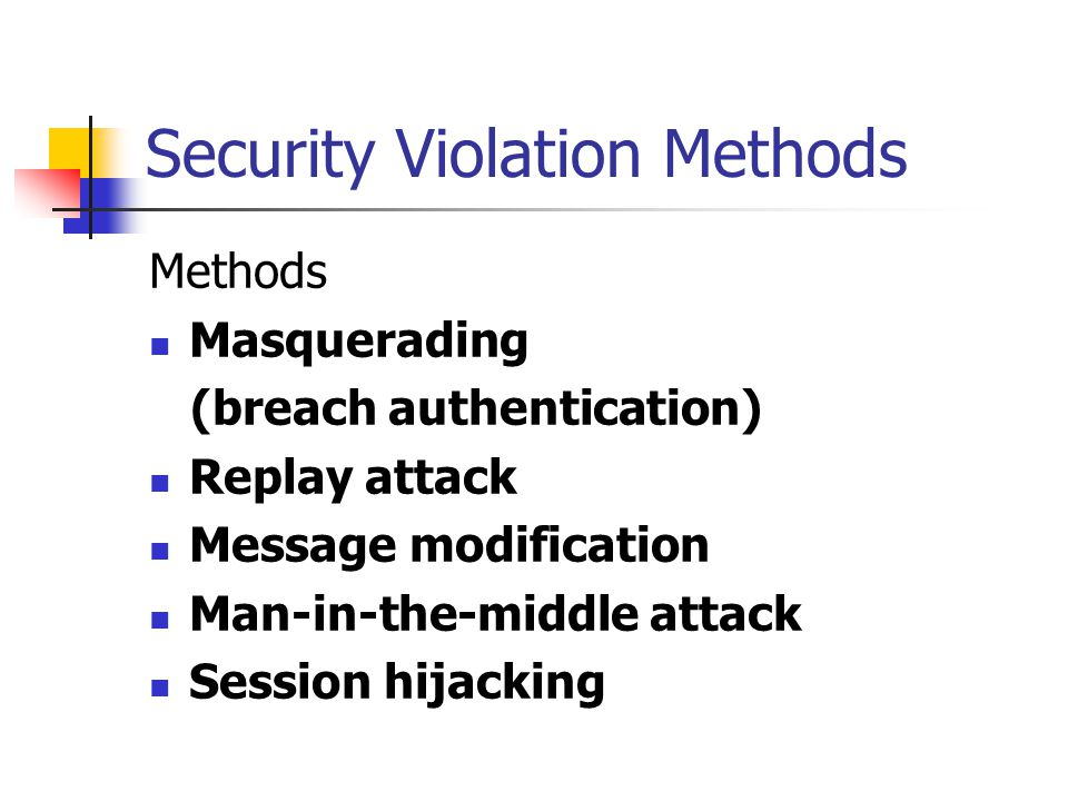 Security Violation Methods Methods Masquerading (breach authentication) Replay attack Message modification Man-in-the-middle attack Session hijacking