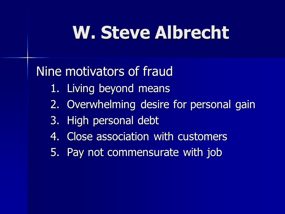 W. Steve Albrecht Nine motivators of fraud 1.Living beyond means 2.Overwhelming desire for personal gain 3.High personal debt 4.Close association with