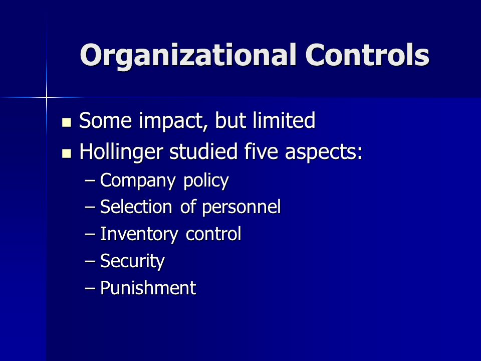 Organizational Controls Some impact, but limited Some impact, but limited Hollinger studied five aspects: Hollinger studied five aspects: –Company policy –Selection of personnel –Inventory control –Security –Punishment