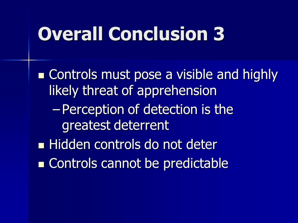 Overall Conclusion 3 Controls must pose a visible and highly likely threat of apprehension Controls must pose a visible and highly likely threat of apprehension –Perception of detection is the greatest deterrent Hidden controls do not deter Hidden controls do not deter Controls cannot be predictable Controls cannot be predictable