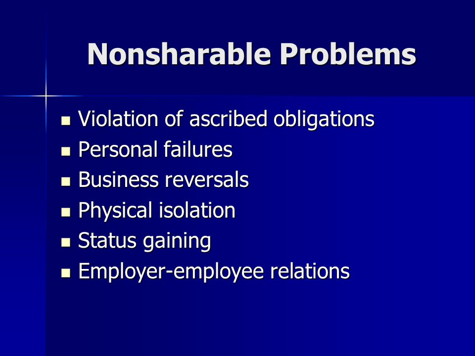 Nonsharable Problems Violation of ascribed obligations Violation of ascribed obligations Personal failures Personal failures Business reversals Business reversals Physical isolation Physical isolation Status gaining Status gaining Employer-employee relations Employer-employee relations