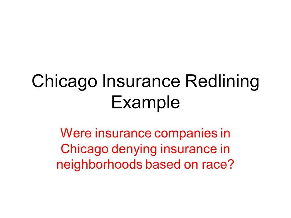 Chicago Insurance Redlining Example Were insurance companies in Chicago denying insurance in neighborhoods based on race