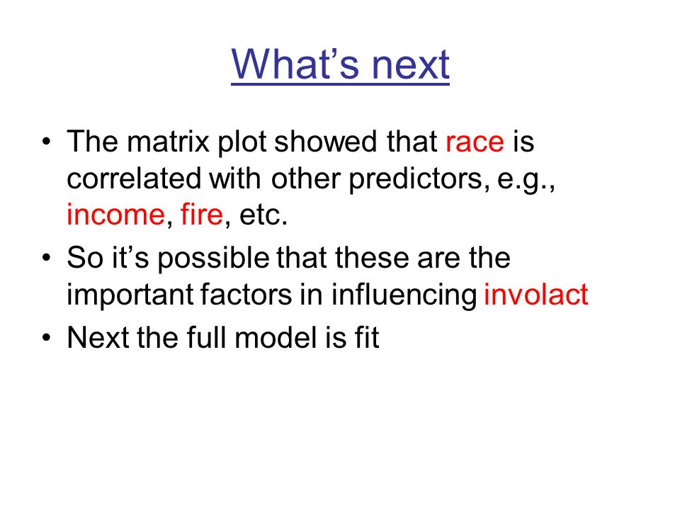 What's next The matrix plot showed that race is correlated with other predictors, e.g., income, fire, etc. So it's possible that these are the importa