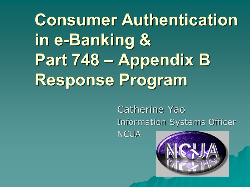 Consumer Authentication in e-Banking & Part 748 – Appendix B Response Program Catherine Yao Information Systems Officer NCUA