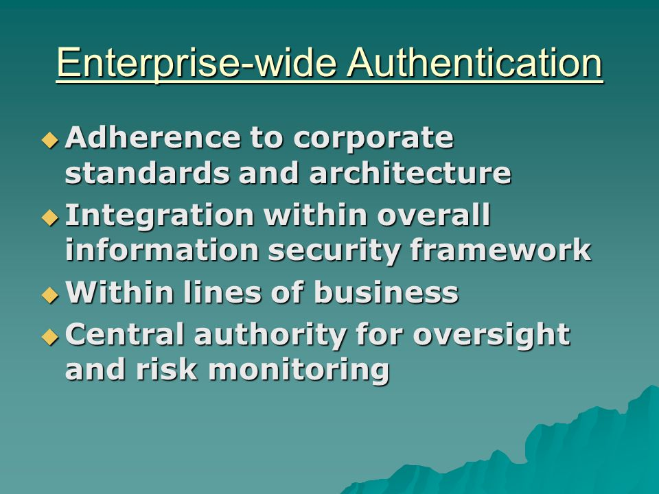 Enterprise-wide Authentication  Adherence to corporate standards and architecture  Integration within overall information security framework  Within lines of business  Central authority for oversight and risk monitoring