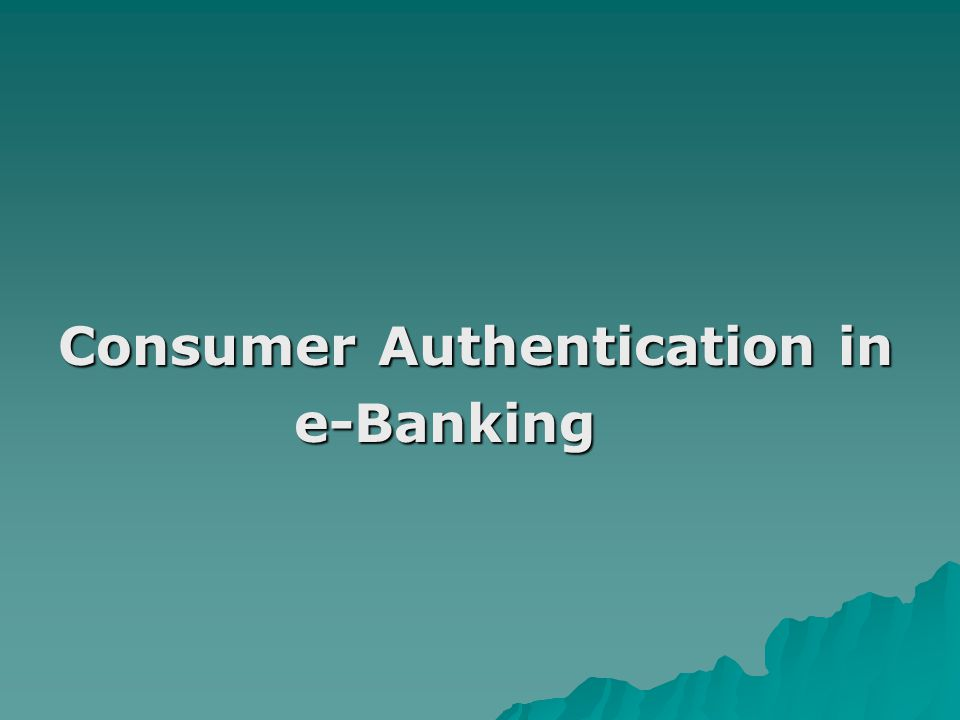 Consumer Authentication in e-Banking e-Banking