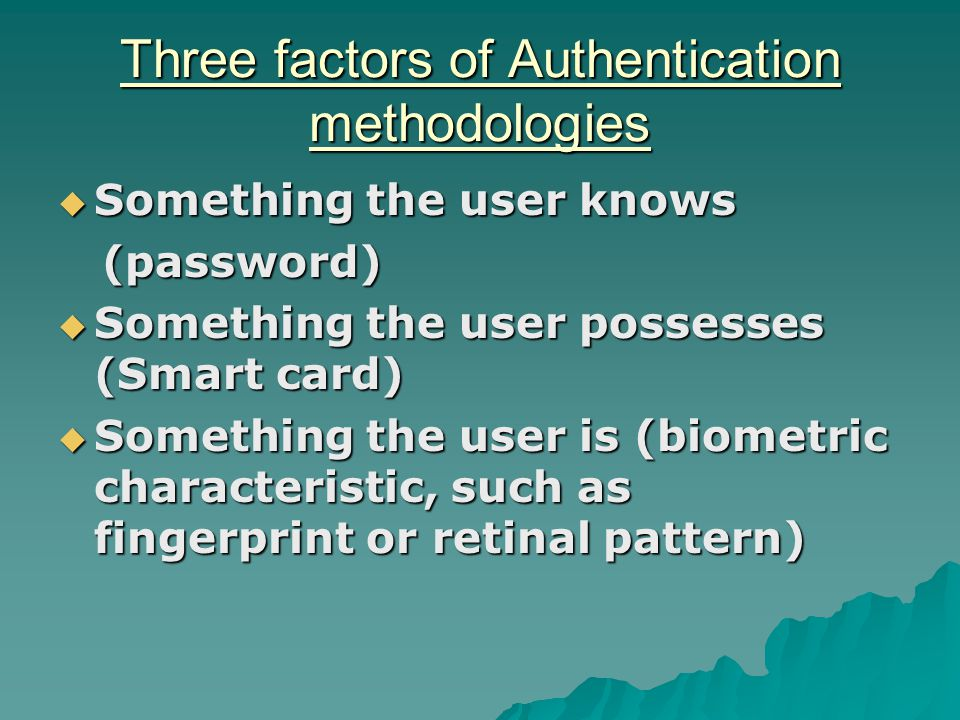 Three factors of Authentication methodologies  Something the user knows (password) (password)  Something the user possesses (Smart card)  Something the user is (biometric characteristic, such as fingerprint or retinal pattern)