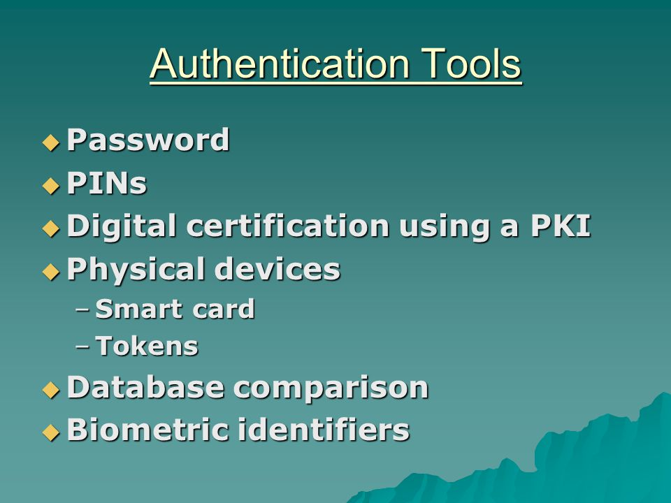 Authentication Tools  Password  PINs  Digital certification using a PKI  Physical devices –Smart card –Tokens  Database comparison  Biometric identifiers