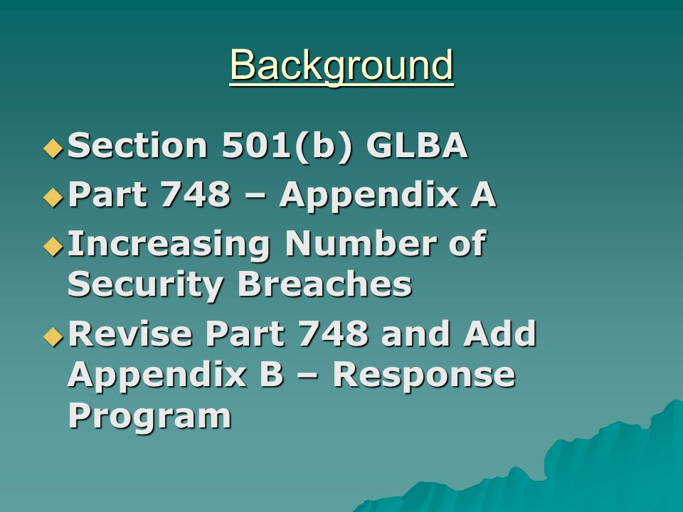 Background  Section 501(b) GLBA  Part 748 – Appendix A  Increasing Number of Security Breaches  Revise Part 748 and Add Appendix B – Response Program