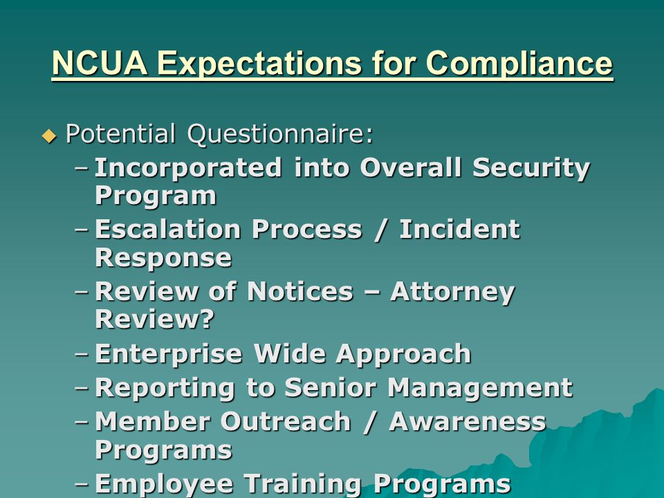 NCUA Expectations for Compliance  Potential Questionnaire: –Incorporated into Overall Security Program –Escalation Process / Incident Response –Review of Notices – Attorney Review.