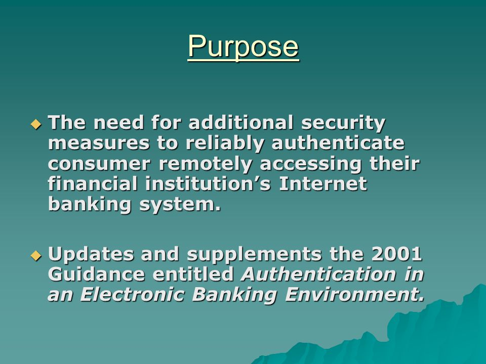 Purpose  The need for additional security measures to reliably authenticate consumer remotely accessing their financial institution's Internet banking system.