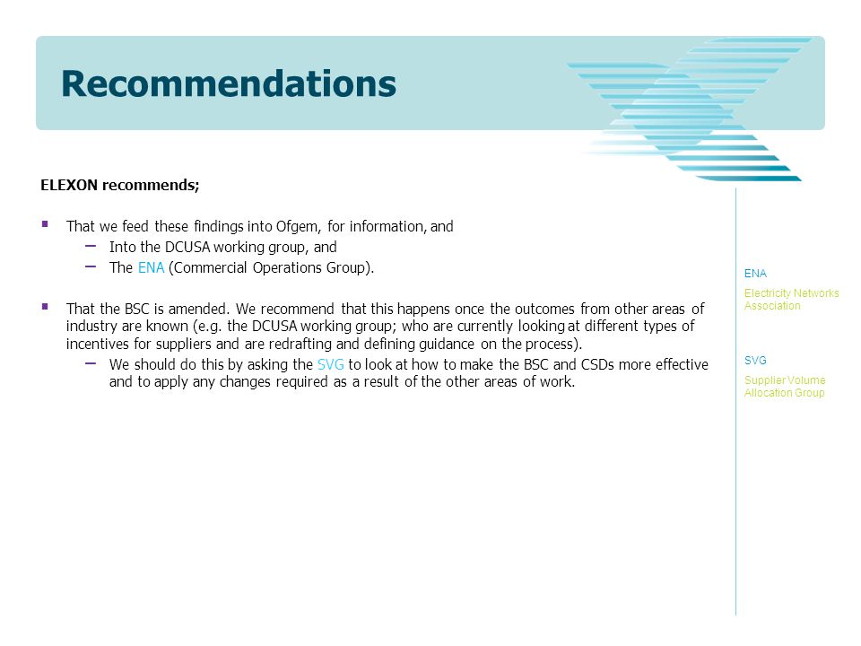 Recommendations ELEXON recommends;  That we feed these findings into Ofgem, for information, and − Into the DCUSA working group, and − The ENA (Commercial Operations Group).