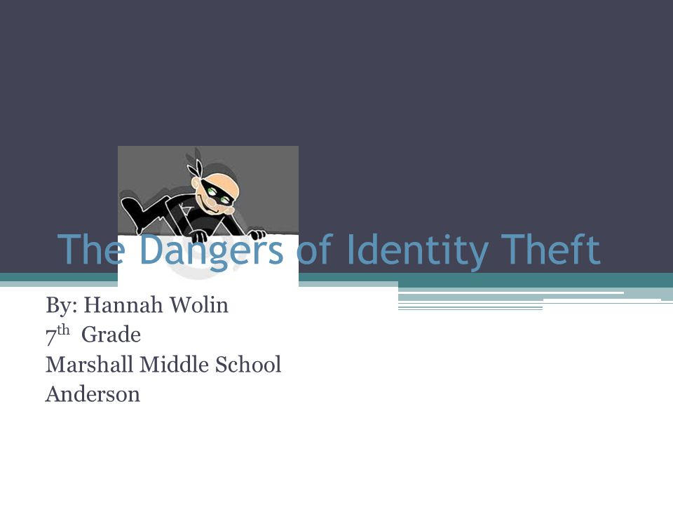 The Dangers of Identity Theft By: Hannah Wolin 7 th Grade Marshall Middle School Anderson