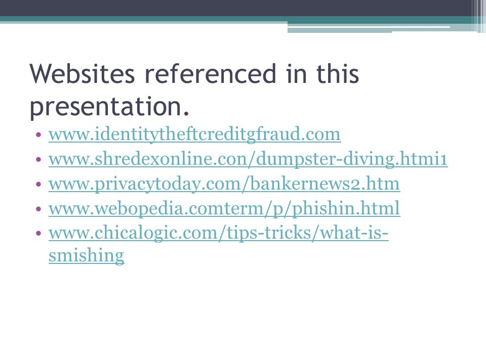 Websites referenced in this presentation. www.identitytheftcreditgfraud.com www.shredexonline.con/dumpster-diving.htmi1 www.privacytoday.com/bankernew