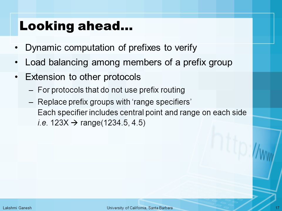 Lakshmi GaneshUniversity of California, Santa Barbara17 Looking ahead… Dynamic computation of prefixes to verify Load balancing among members of a prefix group Extension to other protocols –For protocols that do not use prefix routing –Replace prefix groups with 'range specifiers' Each specifier includes central point and range on each side i.e.