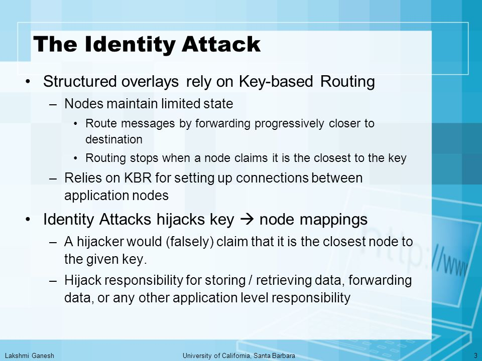 Lakshmi GaneshUniversity of California, Santa Barbara3 The Identity Attack Structured overlays rely on Key-based Routing –Nodes maintain limited state Route messages by forwarding progressively closer to destination Routing stops when a node claims it is the closest to the key –Relies on KBR for setting up connections between application nodes Identity Attacks hijacks key  node mappings –A hijacker would (falsely) claim that it is the closest node to the given key.