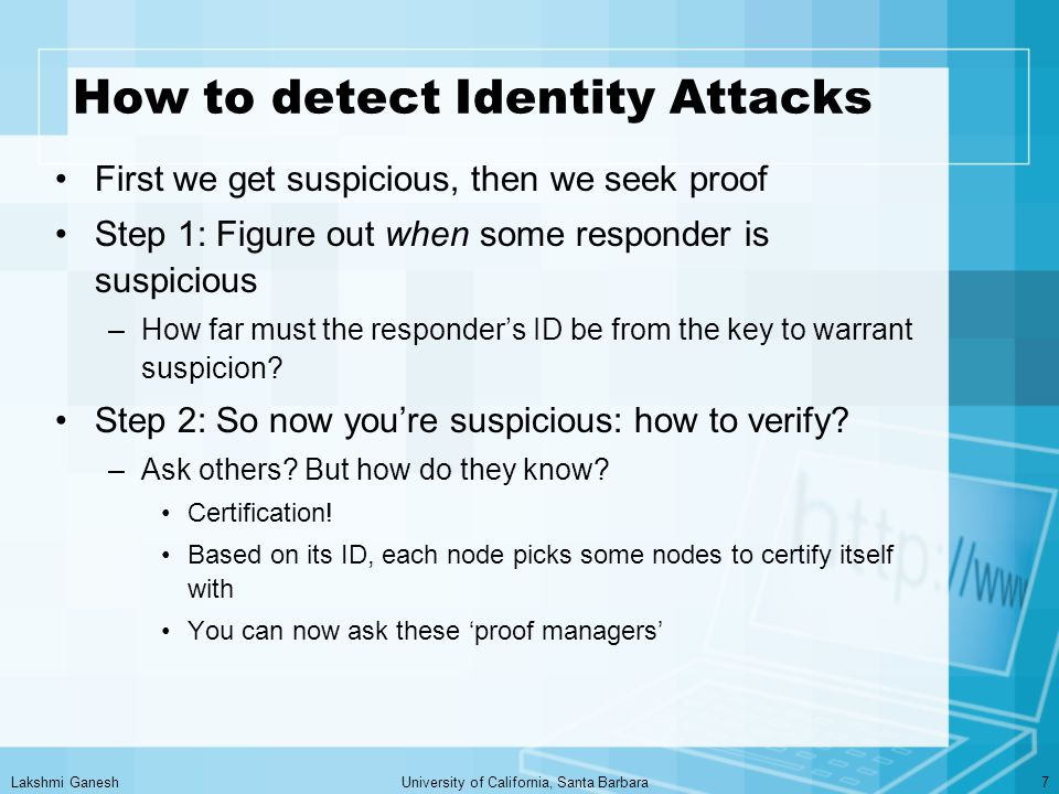 Lakshmi GaneshUniversity of California, Santa Barbara7 How to detect Identity Attacks First we get suspicious, then we seek proof Step 1: Figure out when some responder is suspicious –How far must the responder's ID be from the key to warrant suspicion.
