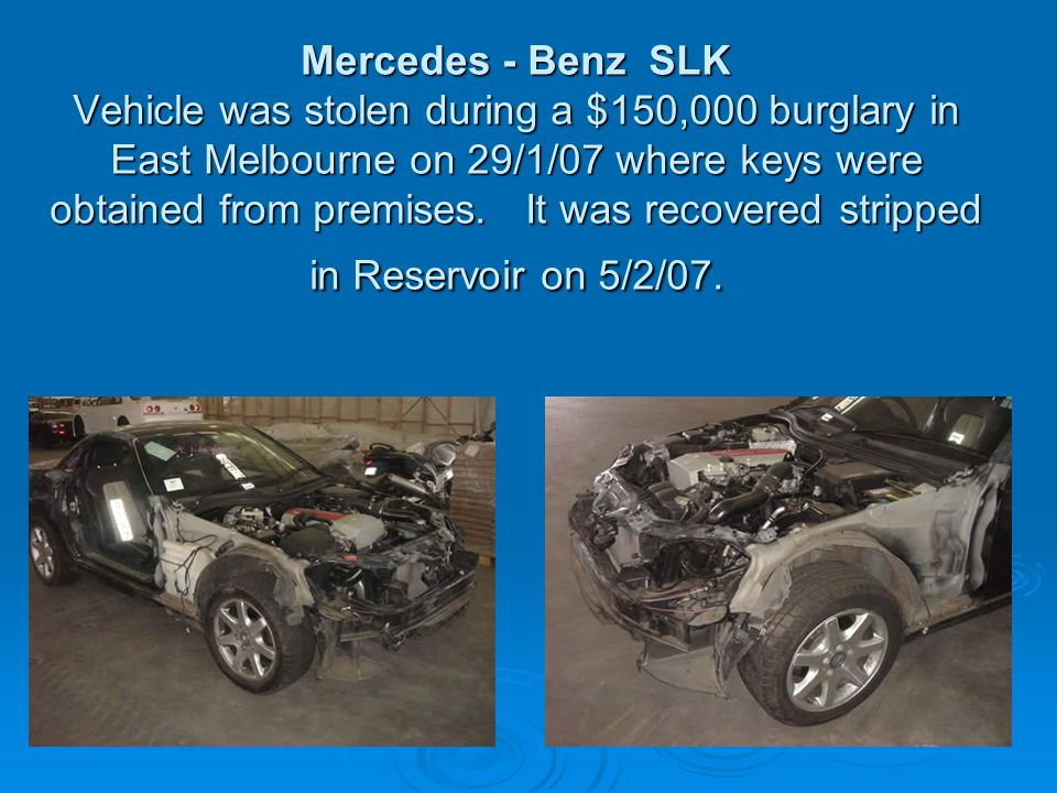 Mercedes - Benz SLK Vehicle was stolen during a $150,000 burglary in East Melbourne on 29/1/07 where keys were obtained from premises. It was recovere