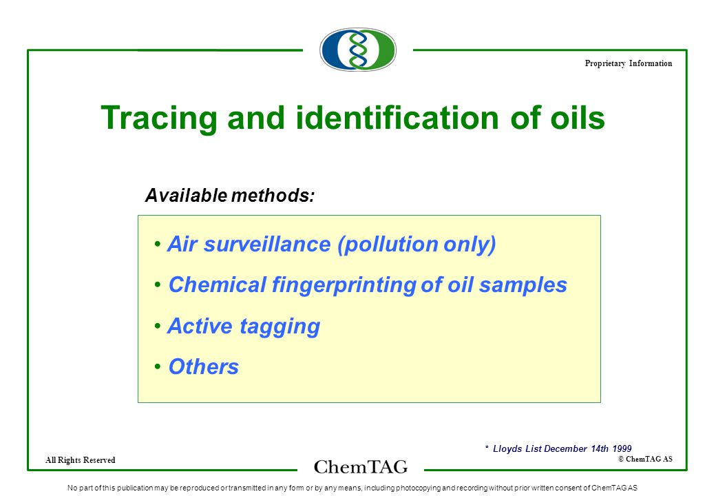 © ChemTAG AS Proprietary Information All Rights Reserved No part of this publication may be reproduced or transmitted in any form or by any means, including photocopying and recording without prior written consent of ChemTAG AS Tracing and identification of oils Air surveillance (pollution only) Chemical fingerprinting of oil samples Active tagging Others * Lloyds List December 14th 1999 Available methods: