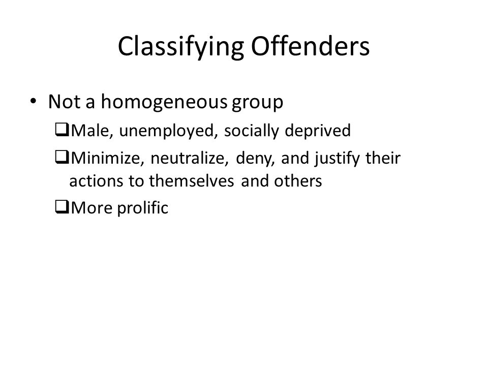 Classifying Offenders Not a homogeneous group  Male, unemployed, socially deprived  Minimize, neutralize, deny, and justify their actions to themselves and others  More prolific