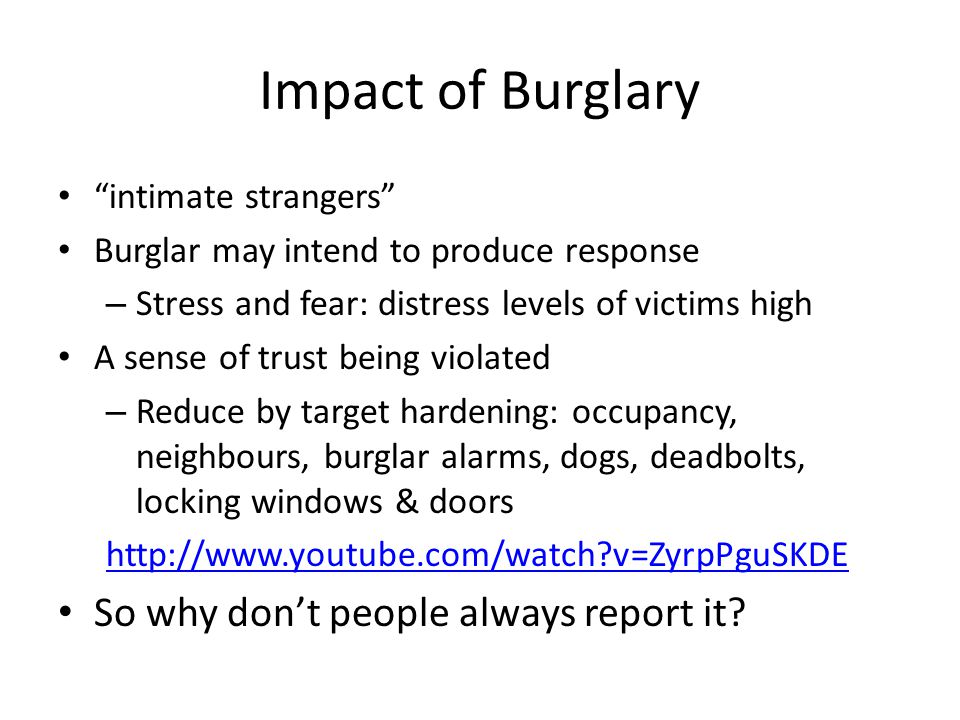 Impact of Burglary intimate strangers Burglar may intend to produce response – Stress and fear: distress levels of victims high A sense of trust being violated – Reduce by target hardening: occupancy, neighbours, burglar alarms, dogs, deadbolts, locking windows & doors http://www.youtube.com/watch?v=ZyrpPguSKDE So why don't people always report it?