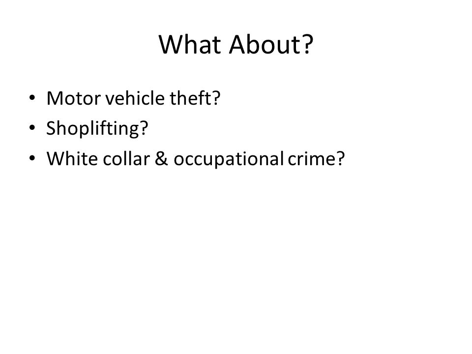What About? Motor vehicle theft? Shoplifting? White collar & occupational crime?