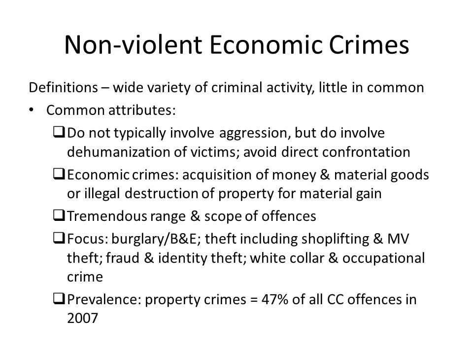 Non-violent Economic Crimes Definitions – wide variety of criminal activity, little in common Common attributes:  Do not typically involve aggression, but do involve dehumanization of victims; avoid direct confrontation  Economic crimes: acquisition of money & material goods or illegal destruction of property for material gain  Tremendous range & scope of offences  Focus: burglary/B&E; theft including shoplifting & MV theft; fraud & identity theft; white collar & occupational crime  Prevalence: property crimes = 47% of all CC offences in 2007
