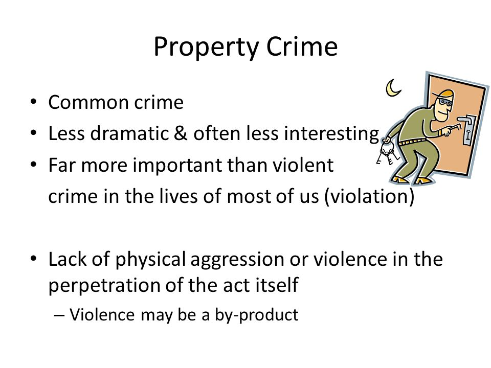 Property Crimes Primarily carried out for purpose of improving one's economic status Burglary (B & E in Canada)  unlawful entry, with or without force, intent to commit crime (Different from robbery)
