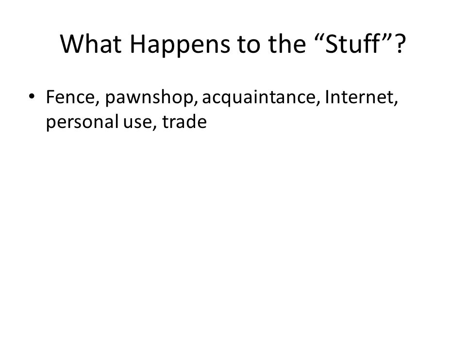 What Happens to the Stuff ? Fence, pawnshop, acquaintance, Internet, personal use, trade