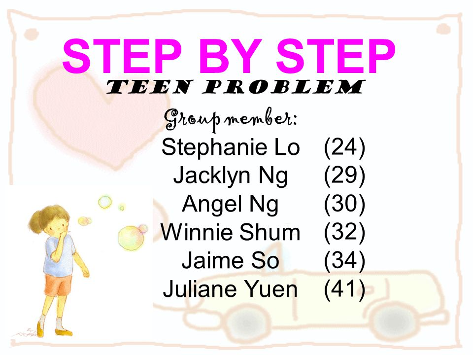 Teen Problem Group member: Stephanie Lo Jacklyn Ng Angel Ng Winnie Shum Jaime So Juliane Yuen STEP BY STEP (24) (29) (30) (32) (34) (41)