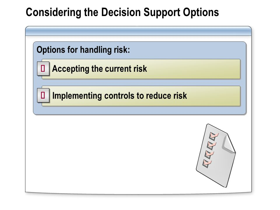 Considering the Decision Support Options Options for handling risk: Accepting the current risk Implementing controls to reduce risk