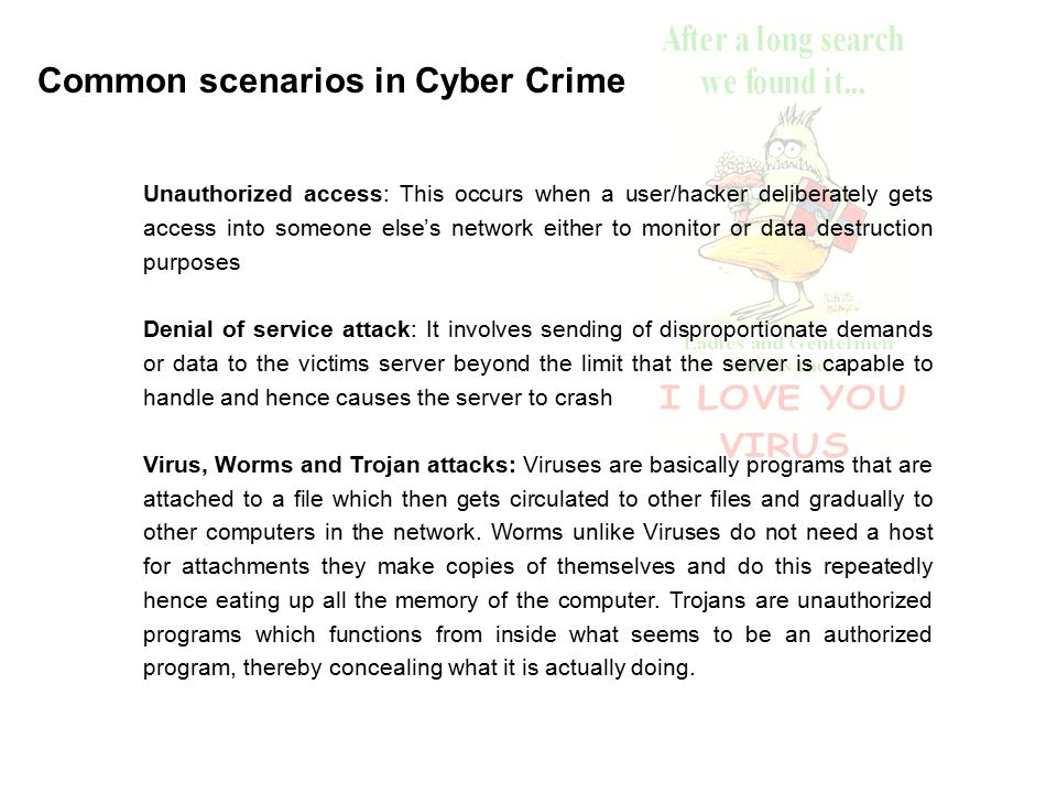Common scenarios in Cyber Crime Unauthorized access: This occurs when a user/hacker deliberately gets access into someone else's network either to monitor or data destruction purposes Denial of service attack: It involves sending of disproportionate demands or data to the victims server beyond the limit that the server is capable to handle and hence causes the server to crash Virus, Worms and Trojan attacks: Viruses are basically programs that are attached to a file which then gets circulated to other files and gradually to other computers in the network.