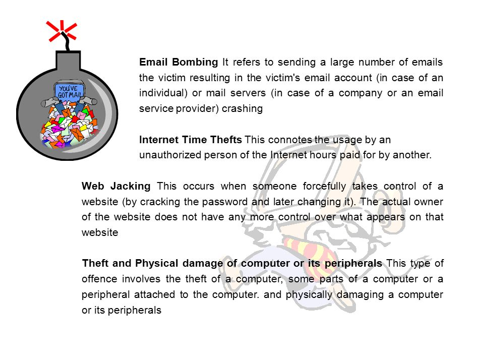 Email Bombing It refers to sending a large number of emails to the victim resulting in the victim s email account (in case of an individual) or mail servers (in case of a company or an email service provider) crashing Internet Time Thefts This connotes the usage by an unauthorized person of the Internet hours paid for by another.