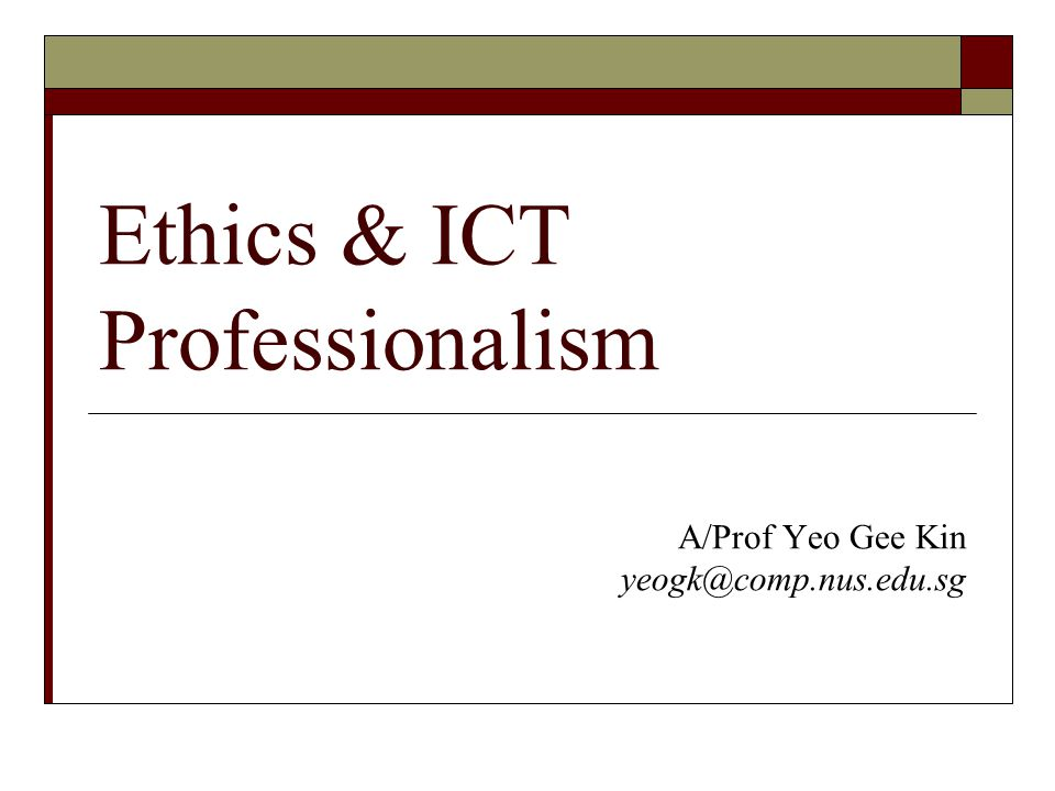 Ethics & ICT Professionalism A/Prof Yeo Gee Kin yeogk@comp.nus.edu.sg