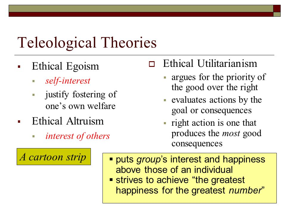 Teleological Theories  Ethical Egoism  self-interest  justify fostering of one's own welfare  Ethical Altruism  interest of others  Ethical Utilitarianism  argues for the priority of the good over the right  evaluates actions by the goal or consequences  right action is one that produces the most good consequences A cartoon strip  puts group's interest and happiness above those of an individual  strives to achieve the greatest happiness for the greatest number