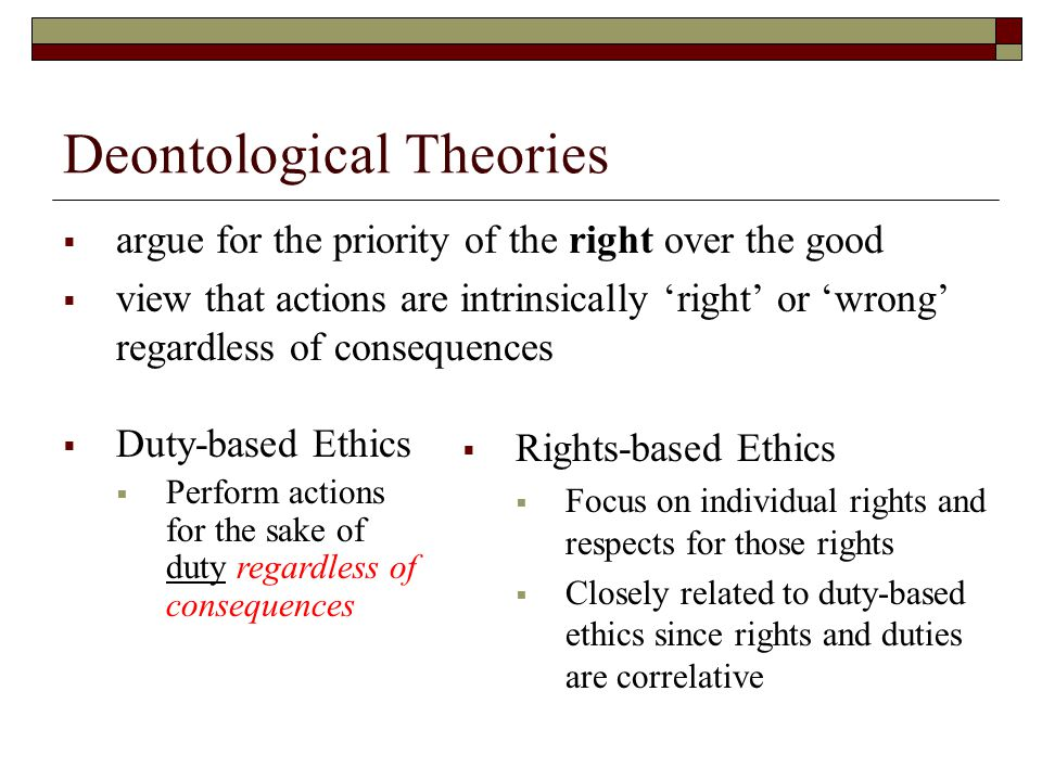 Deontological Theories  argue for the priority of the right over the good  view that actions are intrinsically 'right' or 'wrong' regardless of consequences  Duty-based Ethics  Perform actions for the sake of duty regardless of consequences  Rights-based Ethics  Focus on individual rights and respects for those rights  Closely related to duty-based ethics since rights and duties are correlative