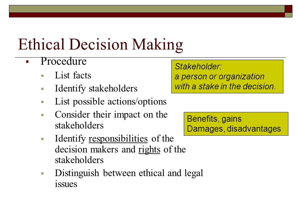 Ethical Decision Making  Procedure  List facts  Identify stakeholders  List possible actions/options  Consider their impact on the stakeholders  Identify responsibilities of the decision makers and rights of the stakeholders  Distinguish between ethical and legal issues Stakeholder: a person or organization with a stake in the decision.