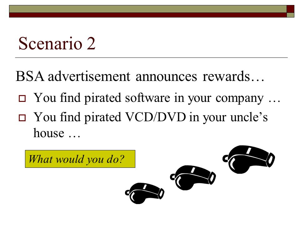 Scenario 2  You find pirated software in your company …  You find pirated VCD/DVD in your uncle's house … What would you do.