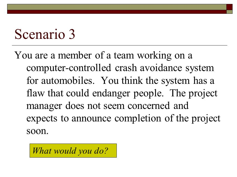 Scenario 3 You are a member of a team working on a computer-controlled crash avoidance system for automobiles.
