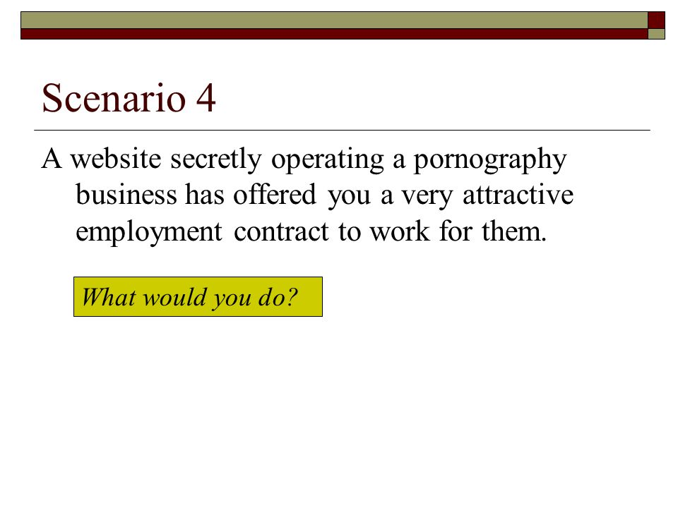 Scenario 4 A website secretly operating a pornography business has offered you a very attractive employment contract to work for them.