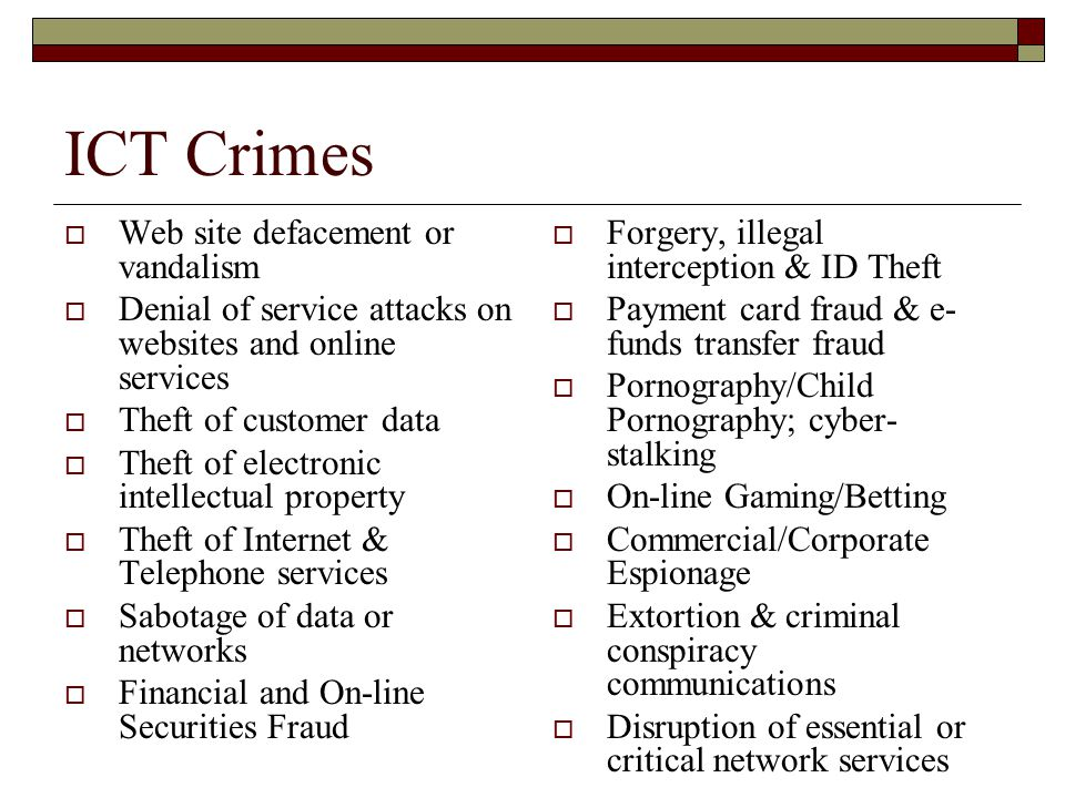ICT Crimes  Web site defacement or vandalism  Denial of service attacks on websites and online services  Theft of customer data  Theft of electronic intellectual property  Theft of Internet & Telephone services  Sabotage of data or networks  Financial and On-line Securities Fraud  Forgery, illegal interception & ID Theft  Payment card fraud & e- funds transfer fraud  Pornography/Child Pornography; cyber- stalking  On-line Gaming/Betting  Commercial/Corporate Espionage  Extortion & criminal conspiracy communications  Disruption of essential or critical network services